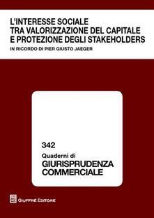 L' interesse sociale tra valorizzazione del capitale e protezione degli stakeholders. In ricordo di Pier Giusto Jaeger. Atti del Convegno (Milano, 9 ottobre 2009)