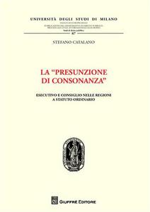 Libro La «presunzione di consonanza». Esecutivo e consiglio nelle Regioni a statuto ordinario Stefano Catalano