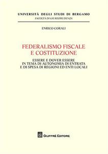 Libro Federalismo fiscale e Costituzione. Essere e dover essere in tema di autonomia di entrata e di spesa di regioni ed enti locali Enrico Corali
