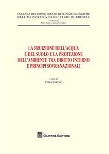 Libro La fruizione dell'acqua e del suolo e la protezione dell'ambiente tra diritto interno e principi sovranazionali