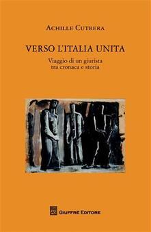 Verso l'Italia unita. Viaggio di un giurista tra cronaca e storia - Achille Cutrera - copertina