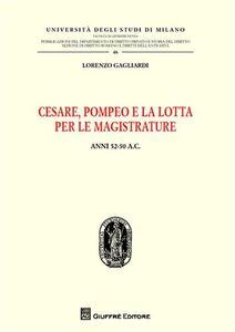 Libro Cesare, Pompeo e la lotta per le magistrature. Anni 52-50 a.C. Lorenzo Gagliardi