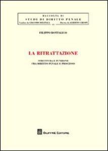 Libro La ritrattazione. Struttura e funzione fra diritto penale e processo Filippo Bottalico
