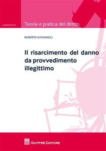 Libro Il risarcimento del danno da provvedimento illegittimo Roberto Giovagnoli