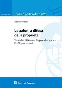 Libro Le azioni a difesa della proprietà. tecniche di tutela. Singole domande. Profili processuali Alberto Celeste
