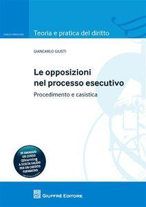 Libro Le opposizioni nel processo esecutivo. Procedimento e casistica Giancarlo Giusti