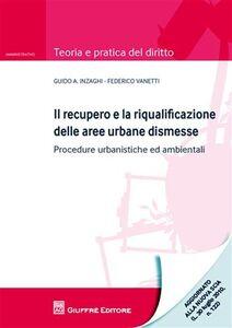 Libro Il recupero e la riqualificazione delle aree urbane dismesse. Procedure urbanistiche ed ambientali Guido A. Inzaghi , Federico Vanetti