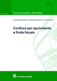 Confisca per equivalente e frode fiscale - Claudio Di Gregorio,Giovanni Mainolfi,Guido Rispoli - copertina