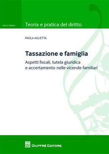 Tassazione e famiglia. Aspetti fiscali, tutela giuridica e accertamento nelle vicende familiari - Paola Aglietta - copertina