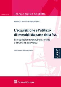 Libro L' acquisizione e l'utilizzo di immobili da parte della P.A.. Espropriazione per pubblica utilità e strumenti alternativi Maurizio Borgo , Marco Morelli