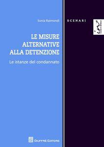 Libro Le misure alternative alla detenzione. Le istanze del condannato Sonia Raimondi