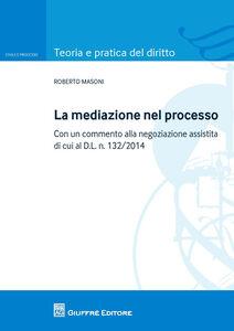 Libro La mediazione nel processo civile. Con un commento alla negoziazione assistita di cui al d.l. n. 132/2014 Roberto Masoni