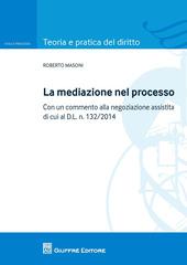 La mediazione nel processo civile. Con un commento alla negoziazione assistita di cui al d.l. n. 132/2014