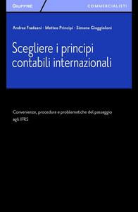 Libro Scegliere i principi contabili internazionali. Convenienza, procedura e problematiche del passaggio agli IFRS Matteo Principi , Simone Giuggioloni , Andrea Fradeani