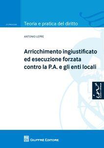 Foto Cover di Arricchimento ingiustificato ed esecuzione forzata contro la P.A. e gli enti locali, Libro di Antonio Lepre, edito da Giuffrè