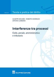 Libro Interferenze tra processi. Civile, penale, amministrativo e tributario Antonio Lombardi , Roberto Invernizzi , Giuseppe Biscardi