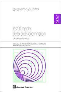 Libro Le 200 regole della cross-examination. Un'arte scientifica Guglielmo Gulotta