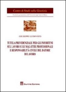 Libro Tutela previdenziale per gli infortuni sul lavoro e le malattie professionali e responsabilità civile del datore di lavoro Giuseppe Ludovico