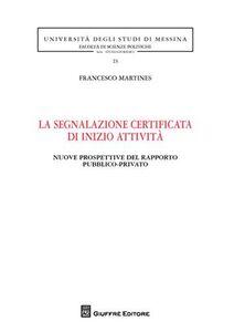 Libro La segnalazione certificata di inizio attività. Nuove prospettive del rapporto pubblico-privato Francesco Martines