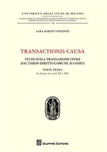 Transactionis causa. Studi sulla transazione civile dal tardo diritto comune ai codici. Vol. 1: La dottrina dei secoli XV e XVI.