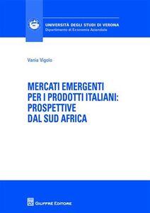 Libro Mercati emergenti per i prodotti italiani. Prospettive dal Sud Africa Vania Vigolo
