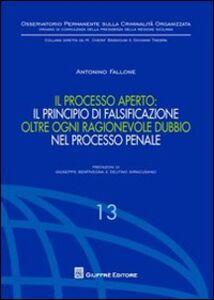 Libro Il processo aperto: il principio di falsificazione oltre ogni ragionevole dubbio nel processo penale Antonino Fallone