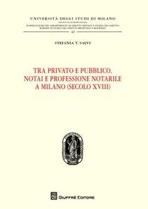 Libro Tra privato e pubblico. Notai e professione notarile a Milano (secolo XVIII) Stefania T. Salvi