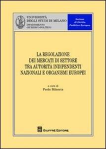 La regolazione dei mercati di settore tra autorità indipendenti nazionali e organismi europei
