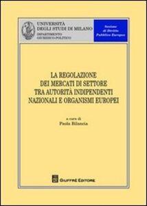 Foto Cover di La regolazione dei mercati di settore tra autorità indipendenti nazionali e organismi europei, Libro di  edito da Giuffrè