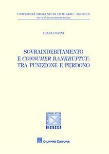 Foto Cover di Sovraindebitamento e consumer bankruptcy. Tra punizione e perdono, Libro di Diana Cerini, edito da Giuffrè