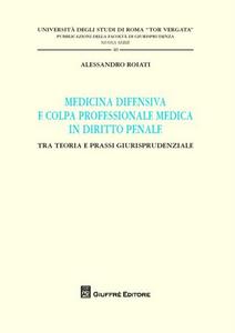 Libro Medicina difensiva e colpa professionale medica in diritto penale. Tra teoria e prassi giurisprudenziale Alessandro Roiati