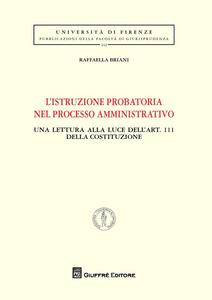 Libro L' istruzione probatoria nel processo amministrativo. Una lettura alla luce dell'art. 111 della Costituzione Raffaella Briani