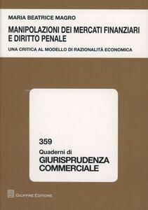 Foto Cover di Manipolazioni dei mercati finanziari e diritto penale. Una ricerca al modello di razionalità economica, Libro di M. Beatrice Magro, edito da Giuffrè