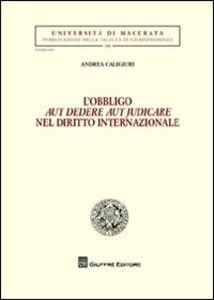 Libro L' obbligo aut dedere aut judicare nel diritto internazionale Andrea Caligiuri