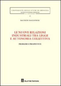 Libro Le nuove relazioni industriali tra legge e autonomia collettiva. Problemi e prospettive Maurizio Ballistreri