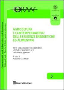 Agricoltura e contemperamento delle esigenze energetiche ed alimentari. Atti dell'incontro di studi (Udine, 12 maggio 2011)