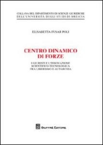 Libro Centro dinamico di forze. I giustisti e l'innovazione scientifico-tecnologica fra liberalismo e autarchia Elisabetta Fusar Poli
