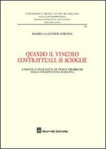 Libro Quando il vincolo contrattuale si scioglie. Unicità e pluralità di temi e problemi nella prospettiva europea Rossella E. Cerchia