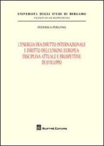 Libro L' energia fra diritto internazionale e diritto dell'Unione Europea. Disciplina attuale e prospettive di sviluppo Federica Persano