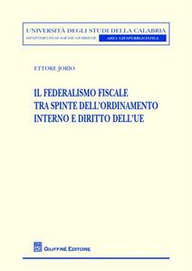 Libro Il federalismo fiscale tra spinte dell'ordinamento interno e diritto dell'UE Ettore Jorio