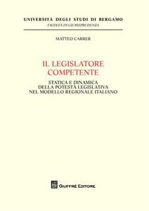 Libro Il legislatore competente. Statica e dinamica della potestà legislativa nel modello regionale italiano Matteo Carrer