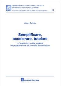 Semplificare, accelerare, tutelare. Un'analisi storica delle tendenze del procedimento e del processo amministrativo - Taccola Chiara - wuz.it