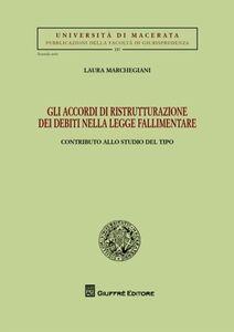 Libro Gli accordi di ristrutturazione dei debiti nella legge fallimentare. Contributo allo studio del tipo Laura Marchegiani