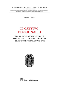 Libro Il cattivo funzionario. Fra responsabilità penale, amministrativa e disciplinare nel Regno Lombardo-Veneto Filippo Rossi