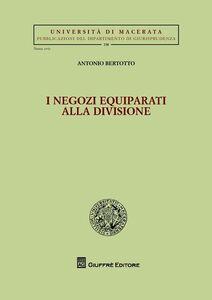 Foto Cover di I negozi equiparati alla divisione, Libro di Antonio Bertotto, edito da Giuffrè