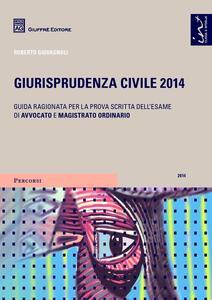 Giurisprudenza civile 2014. Guida ragionata per la prova scritta dell'esame di avvocato e magistrato ordinario