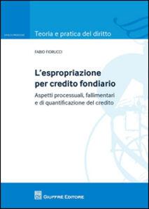 Libro L' espropriazione per credito fondiario. Aspetti processuali, fallimentari e di quantificazione del credito Fabio Fiorucci