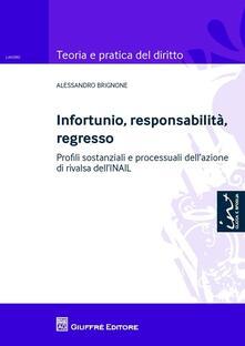 Infortunio, responsabilità, regresso. Profili sostanziali e processuali dell'azione di rivalsa dell'INAIL - Alessandro Brignone - copertina