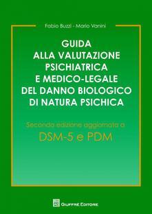 Guida alla valutazione psichiatrica e medico-legale del danno biologico di natura psichica - Fabio Buzzi,Mario Vanini - copertina