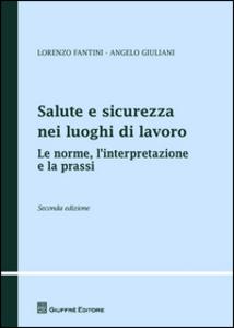 Libro Salute e sicurezza nei luoghi di lavoro. Le norme, l'interpretazione e la prassi Lorenzo Fantini , Angelo Giuliani